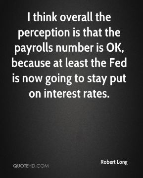 Robert Long  - I think overall the perception is that the payrolls number is OK, because at least the Fed is now going to stay put on interest rates.