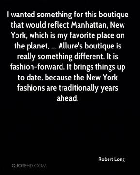 Robert Long  - I wanted something for this boutique that would reflect Manhattan, New York, which is my favorite place on the planet, ... Allure's boutique is really something different. It is fashion-forward. It brings things up to date, because the New York fashions are traditionally years ahead.