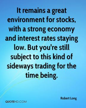Robert Long  - It remains a great environment for stocks, with a strong economy and interest rates staying low. But you're still subject to this kind of sideways trading for the time being.