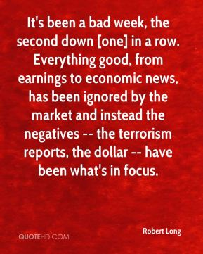 Robert Long  - It's been a bad week, the second down [one] in a row. Everything good, from earnings to economic news, has been ignored by the market and instead the negatives -- the terrorism reports, the dollar -- have been what's in focus.