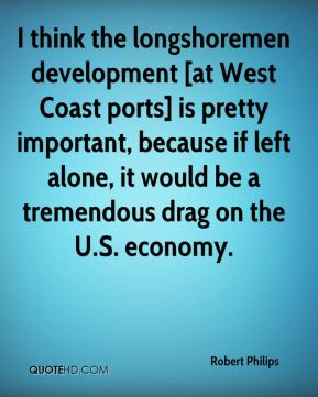 Robert Philips  - I think the longshoremen development [at West Coast ports] is pretty important, because if left alone, it would be a tremendous drag on the U.S. economy.