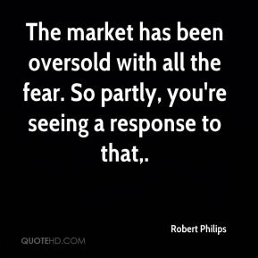 Robert Philips  - The market has been oversold with all the fear. So partly, you're seeing a response to that.