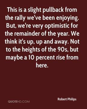 Robert Philips  - This is a slight pullback from the rally we've been enjoying. But, we're very optimistic for the remainder of the year. We think it's up, up and away. Not to the heights of the 90s, but maybe a 10 percent rise from here.
