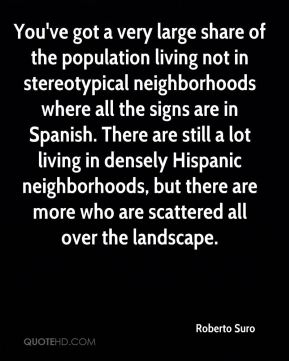 You've got a very large share of the population living not in stereotypical neighborhoods where all the signs are in Spanish. There are still a lot living in densely Hispanic neighborhoods, but there are more who are scattered all over the landscape.