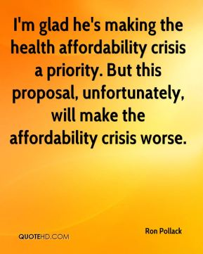 Ron Pollack  - I'm glad he's making the health affordability crisis a priority. But this proposal, unfortunately, will make the affordability crisis worse.