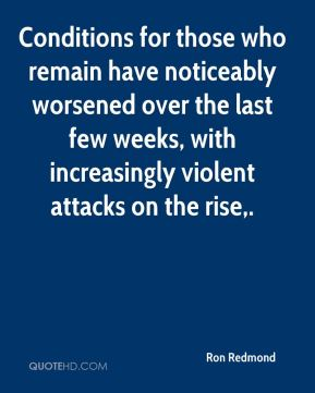 Ron Redmond  - Conditions for those who remain have noticeably worsened over the last few weeks, with increasingly violent attacks on the rise.