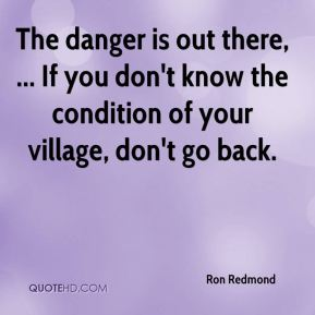 Ron Redmond  - The danger is out there, ... If you don't know the condition of your village, don't go back.