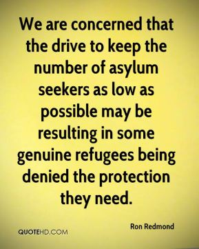 Ron Redmond  - We are concerned that the drive to keep the number of asylum seekers as low as possible may be resulting in some genuine refugees being denied the protection they need.