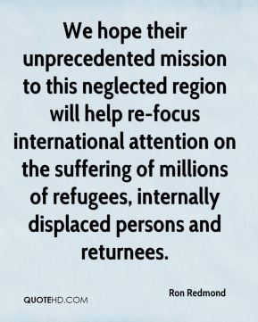 Ron Redmond  - We hope their unprecedented mission to this neglected region will help re-focus international attention on the suffering of millions of refugees, internally displaced persons and returnees.
