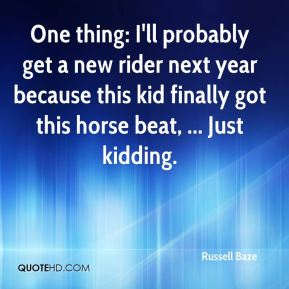 Russell Baze  - One thing: I'll probably get a new rider next year because this kid finally got this horse beat, ... Just kidding.