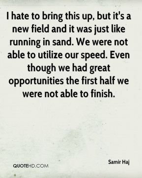 I hate to bring this up, but it's a new field and it was just like running in sand. We were not able to utilize our speed. Even though we had great opportunities the first half we were not able to finish.