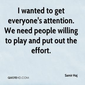 I wanted to get everyone's attention. We need people willing to play and put out the effort.