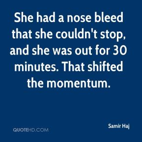 Samir Haj  - She had a nose bleed that she couldn't stop, and she was out for 30 minutes. That shifted the momentum.