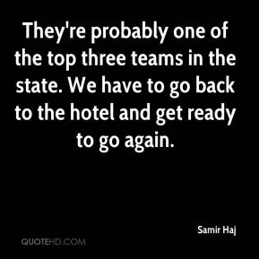 They're probably one of the top three teams in the state. We have to go back to the hotel and get ready to go again.