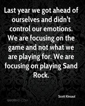 Scott Kinsaul  - Last year we got ahead of ourselves and didn't control our emotions. We are focusing on the game and not what we are playing for. We are focusing on playing Sand Rock.
