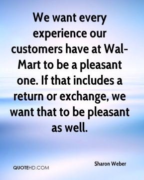 Sharon Weber  - We want every experience our customers have at Wal-Mart to be a pleasant one. If that includes a return or exchange, we want that to be pleasant as well.