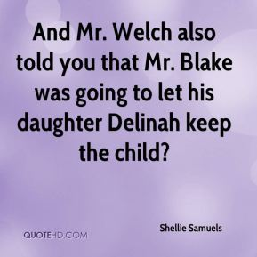 Shellie Samuels  - And Mr. Welch also told you that Mr. Blake was going to let his daughter Delinah keep the child?