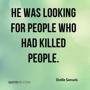 Shellie Samuels  - He was looking for people who had killed people.