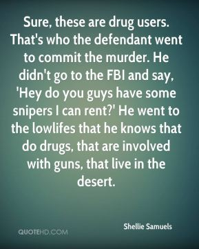 Shellie Samuels  - Sure, these are drug users. That's who the defendant went to commit the murder. He didn't go to the FBI and say, 'Hey do you guys have some snipers I can rent?' He went to the lowlifes that he knows that do drugs, that are involved with guns, that live in the desert.