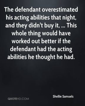 Shellie Samuels  - The defendant overestimated his acting abilities that night, and they didn't buy it, ... This whole thing would have worked out better if the defendant had the acting abilities he thought he had.