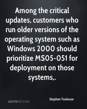 Stephen Toulouse  - Among the critical updates, customers who run older versions of the operating system such as Windows 2000 should prioritize MS05-051 for deployment on those systems.