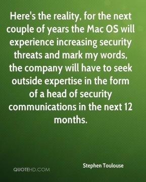 Stephen Toulouse  - Here's the reality, for the next couple of years the Mac OS will experience increasing security threats and mark my words, the company will have to seek outside expertise in the form of a head of security communications in the next 12 months.