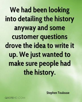 Stephen Toulouse  - We had been looking into detailing the history anyway and some customer questions drove the idea to write it up. We just wanted to make sure people had the history.