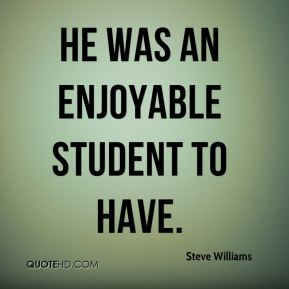 Steve Williams  - He was an enjoyable student to have.