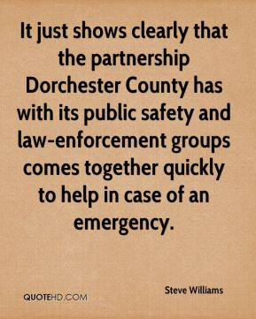 Steve Williams  - It just shows clearly that the partnership Dorchester County has with its public safety and law-enforcement groups comes together quickly to help in case of an emergency.