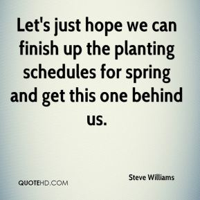 Steve Williams  - Let's just hope we can finish up the planting schedules for spring and get this one behind us.