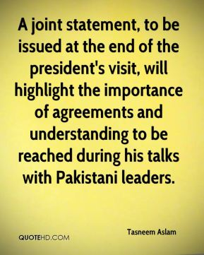 Tasneem Aslam  - A joint statement, to be issued at the end of the president's visit, will highlight the importance of agreements and understanding to be reached during his talks with Pakistani leaders.