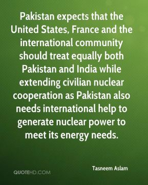 Tasneem Aslam  - Pakistan expects that the United States, France and the international community should treat equally both Pakistan and India while extending civilian nuclear cooperation as Pakistan also needs international help to generate nuclear power to meet its energy needs.