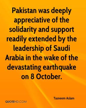 Tasneem Aslam  - Pakistan was deeply appreciative of the solidarity and support readily extended by the leadership of Saudi Arabia in the wake of the devastating earthquake on 8 October.