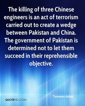 Tasneem Aslam  - The killing of three Chinese engineers is an act of terrorism carried out to create a wedge between Pakistan and China. The government of Pakistan is determined not to let them succeed in their reprehensible objective.