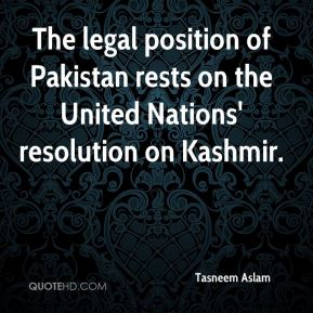 Tasneem Aslam  - The legal position of Pakistan rests on the United Nations' resolution on Kashmir.