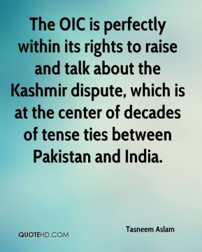 Tasneem Aslam  - The OIC is perfectly within its rights to raise and talk about the Kashmir dispute, which is at the center of decades of tense ties between Pakistan and India.