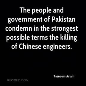 Tasneem Aslam  - The people and government of Pakistan condemn in the strongest possible terms the killing of Chinese engineers.