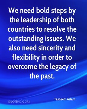 Tasneem Aslam  - We need bold steps by the leadership of both countries to resolve the outstanding issues. We also need sincerity and flexibility in order to overcome the legacy of the past.