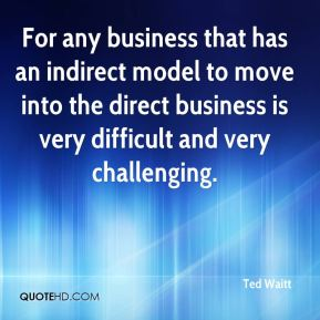 Ted Waitt  - For any business that has an indirect model to move into the direct business is very difficult and very challenging.