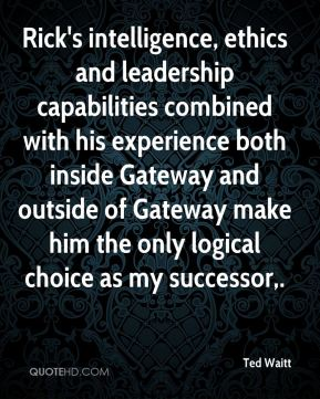 Ted Waitt  - Rick's intelligence, ethics and leadership capabilities combined with his experience both inside Gateway and outside of Gateway make him the only logical choice as my successor.