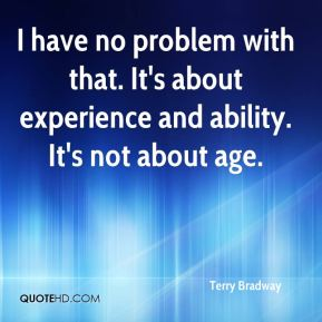 Terry Bradway  - I have no problem with that. It's about experience and ability. It's not about age.