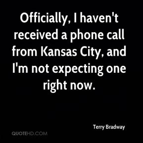 Terry Bradway  - Officially, I haven't received a phone call from Kansas City, and I'm not expecting one right now.