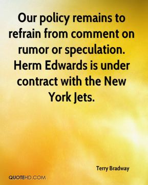 Terry Bradway  - Our policy remains to refrain from comment on rumor or speculation. Herm Edwards is under contract with the New York Jets.