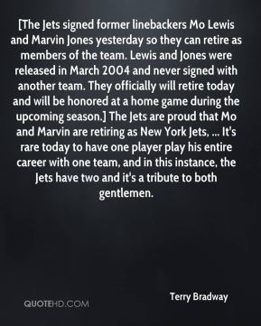 Terry Bradway  - [The Jets signed former linebackers Mo Lewis and Marvin Jones yesterday so they can retire as members of the team. Lewis and Jones were released in March 2004 and never signed with another team. They officially will retire today and will be honored at a home game during the upcoming season.] The Jets are proud that Mo and Marvin are retiring as New York Jets, ... It's rare today to have one player play his entire career with one team, and in this instance, the Jets have two and it's a tribute to both gentlemen.