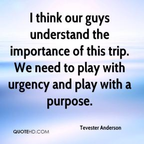I think our guys understand the importance of this trip. We need to play with urgency and play with a purpose.