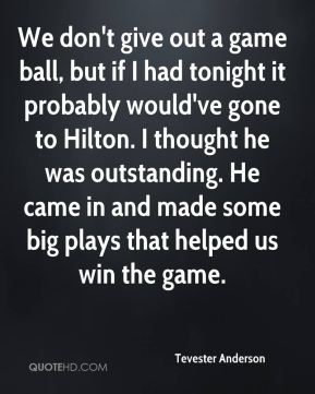 We don't give out a game ball, but if I had tonight it probably would've gone to Hilton. I thought he was outstanding. He came in and made some big plays that helped us win the game.