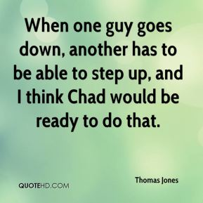 When one guy goes down, another has to be able to step up, and I think Chad would be ready to do that.