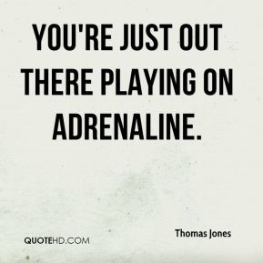 You're just out there playing on adrenaline.