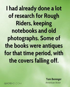 Tom Berenger - I had already done a lot of research for Rough Riders, keeping notebooks and old photographs. Some of the books were antiques for that time period, with the covers falling off.