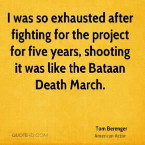 I was so exhausted after fighting for the project for five years, shooting it was like the Bataan Death March.